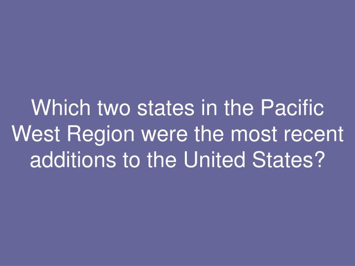 Which two states in the Pacific West Region were the most recent additions to the United States?