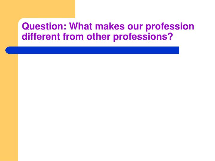Question: What makes our profession different from other professions?