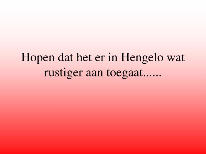 Hopen dat het er in Hengelo wat rustiger aan toegaat......