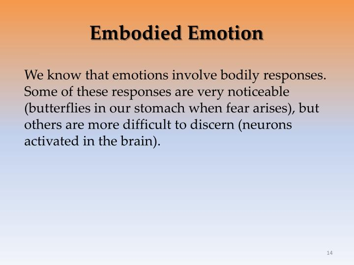 We know that emotions involve bodily responses. Some of these responses are very noticeable (butterflies in our stomach when fear arises), but others are more difficult to discern (neurons activated in the brain).