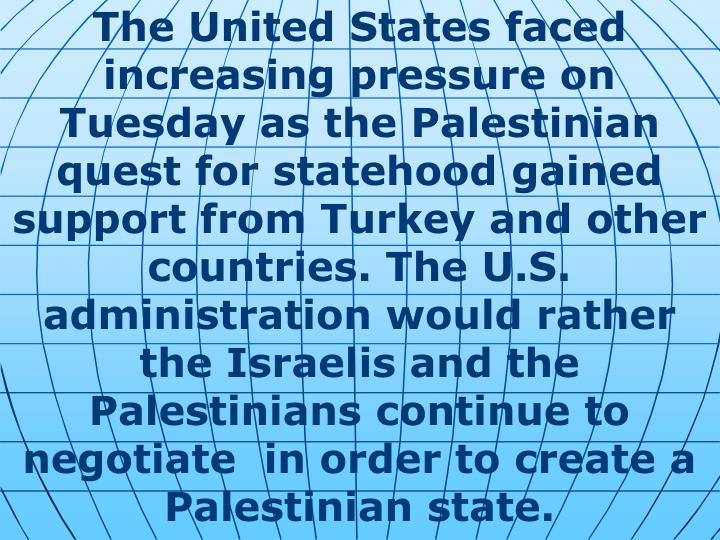 The United States faced increasing pressure on Tuesday as the Palestinian quest for statehood gained support from Turkey and other countries. The U.S. administration would rather the Israelis and the Palestinians continue to negotiate  in order to create a Palestinian state.