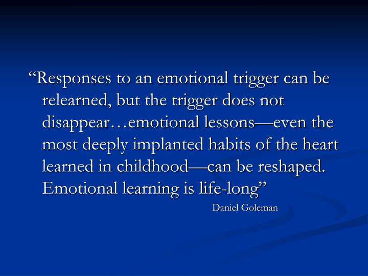 """Responses to an emotional trigger can be relearned, but the trigger does not disappear…emotional lessons—even the most deeply implanted habits of the heart learned in childhood—can be reshaped.  Emotional learning is life-long"""