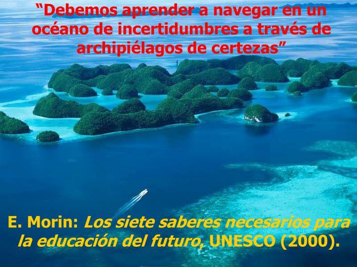 """""""Debemos aprender a navegar en un océano de incertidumbres a través de archipiélagos de certezas"""""""