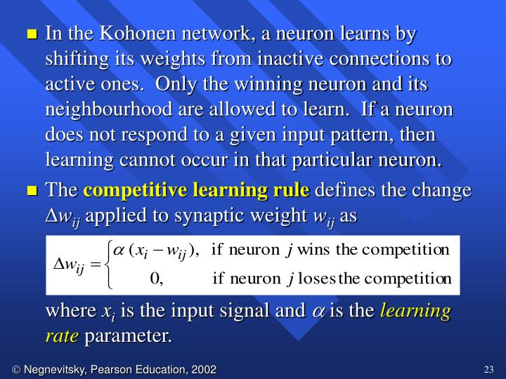 In the Kohonen network, a neuron learns by shifting its weights from inactive connections to active ones.  Only the winning neuron and its neighbourhood are allowed to learn.  If a neuron does not respond to a given input pattern, then learning cannot occur in that particular neuron.