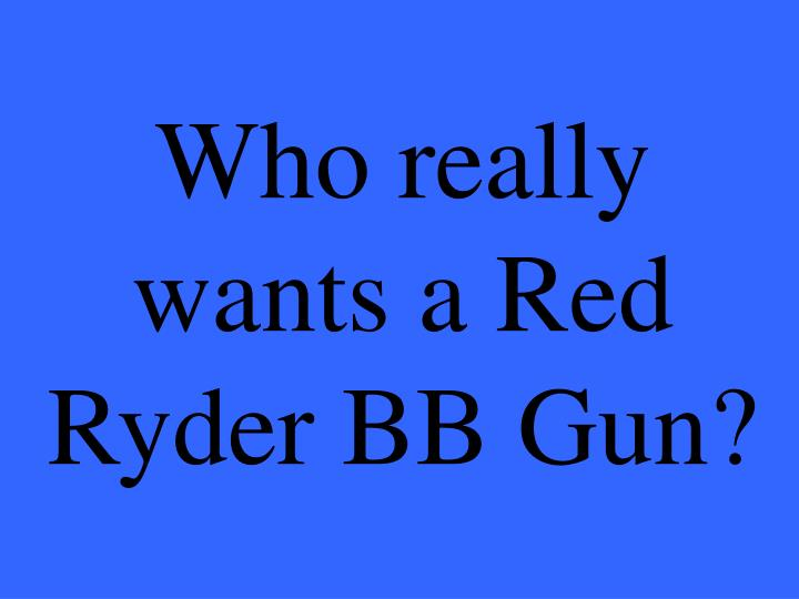 Who really wants a Red Ryder BB Gun?