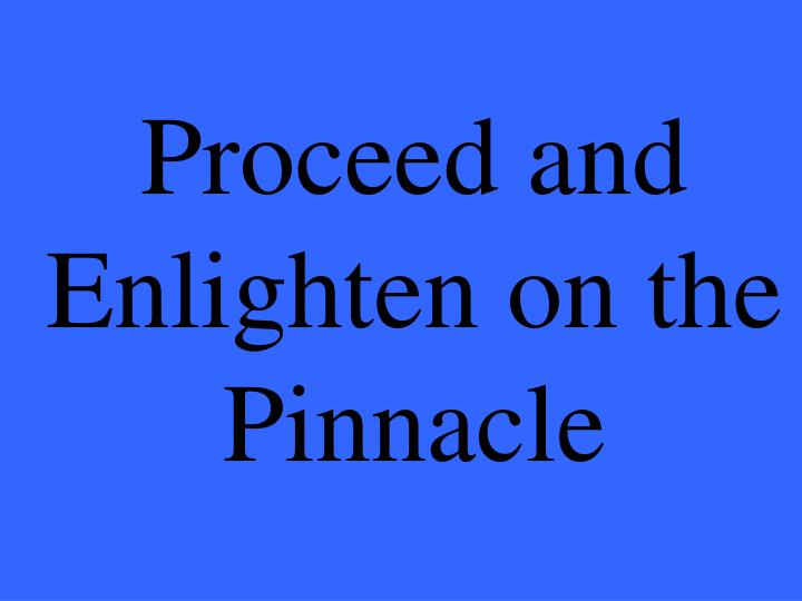 Proceed and Enlighten on the Pinnacle