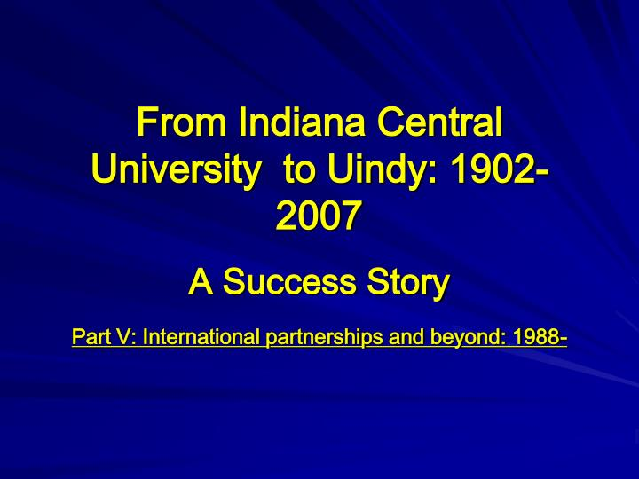 From Indiana Central University  to Uindy: 1902-2007