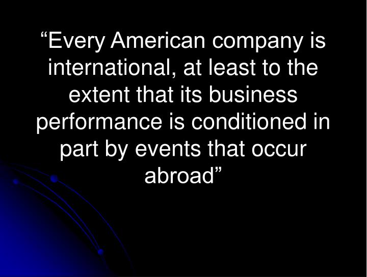 """Every American company is international, at least to the extent that its business performance is ..."