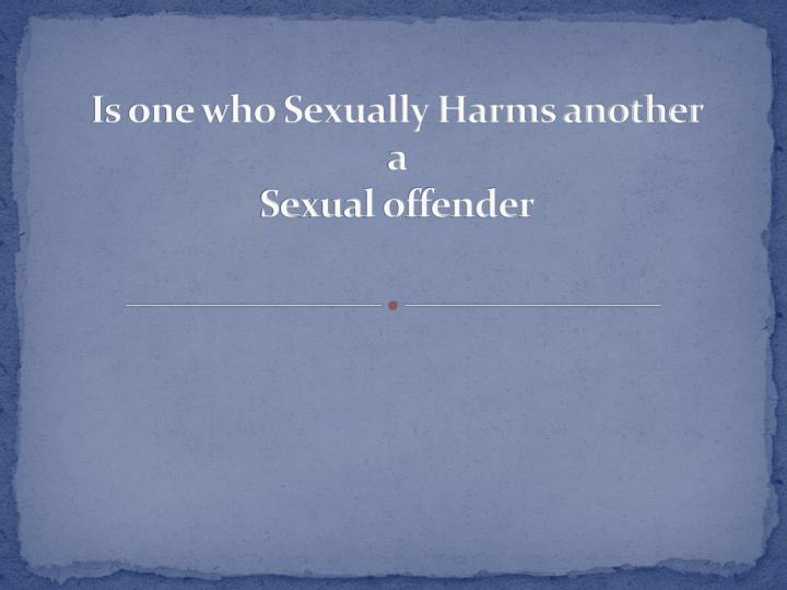 Is one who Sexually Harms another