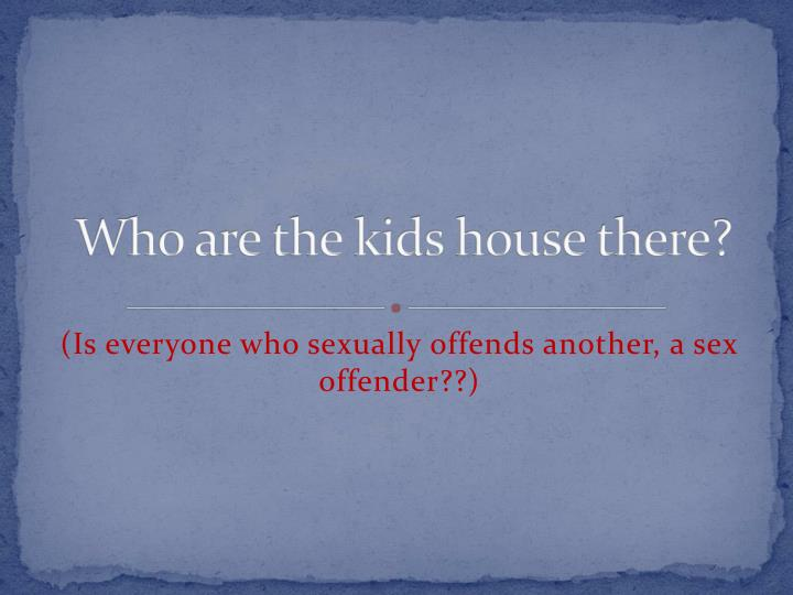 Who are the kids house there?