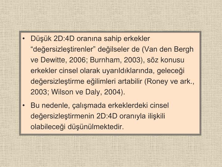 """Düşük 2D:4D oranına sahip erkekler """"değersizleştirenler"""" değilseler de (Van den Bergh ve Dewitte, 2006; Burnham, 2003), söz konusu erkekler cinsel olarak uyarıldıklarında, geleceği değersizleştirme eğilimleri artabilir (Roney ve ark., 2003; Wilson ve Daly, 2004)."""