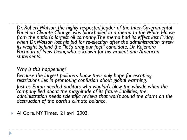 Dr. Robert Watson, the highly respected leader of the Inter-Governmental Panel on Climate Change, was blackballed in a memo to the White House from the nation's largest oil company. The memo had its effect last Friday, when Dr. Watson lost his bid for re-election after the administration threw its weight behind the ''let's drag our feet'' candidate, Dr. Rajendra Pachauri of New Delhi, who is known for his virulent anti-American statements.