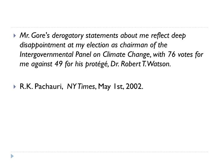 Mr. Gore's derogatory statements about me reflect deep disappointment at my election as chairman of the Intergovernmental Panel on Climate Change, with 76 votes for me against 49 for his protégé, Dr. Robert T. Watson.