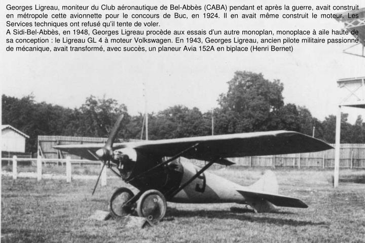 Georges Ligreau, moniteur du Club aéronautique de Bel-Abbès (CABA) pendant et après la guerre, avait construit en métropole cette avionnette pour le concours de Buc, en 1924. Il en avait même construit le moteur. Les Services techniques ont refusé qu