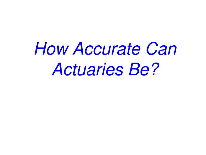 How Accurate Can Actuaries Be?