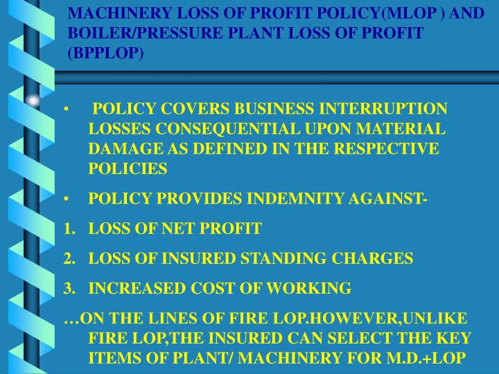MACHINERY LOSS OF PROFIT POLICY(MLOP ) AND BOILER/PRESSURE PLANT LOSS OF PROFIT (BPPLOP)