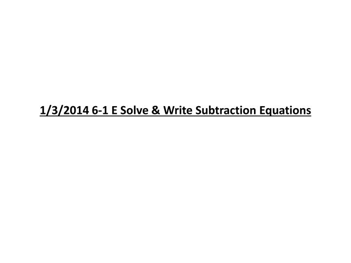 1 3 2014 6 1 e solve write subtraction equations