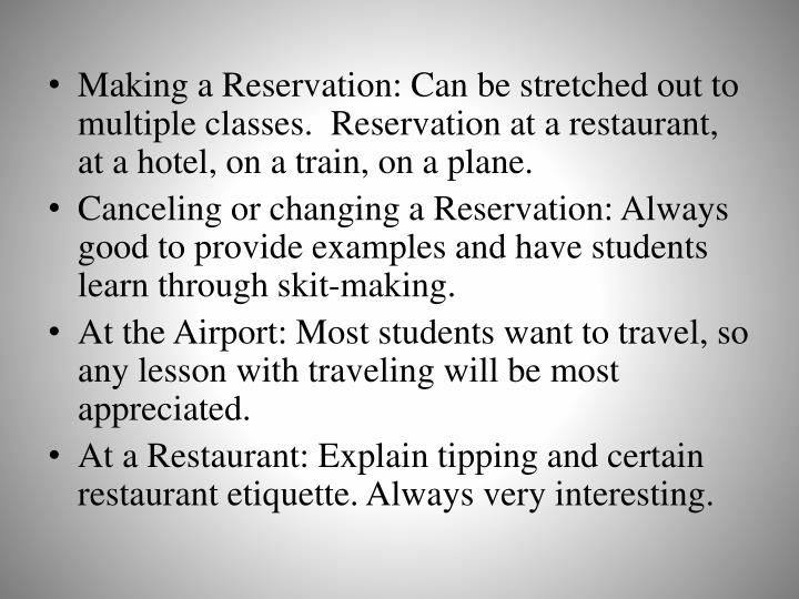 Making a Reservation: Can be stretched out to multiple classes.  Reservation at a restaurant, at a hotel, on a train, on a plane.