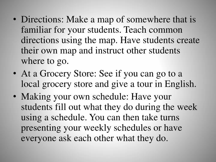 Directions: Make a map of somewhere that is familiar for your students. Teach common directions using the map. Have students create their own map and instruct other students where to go.