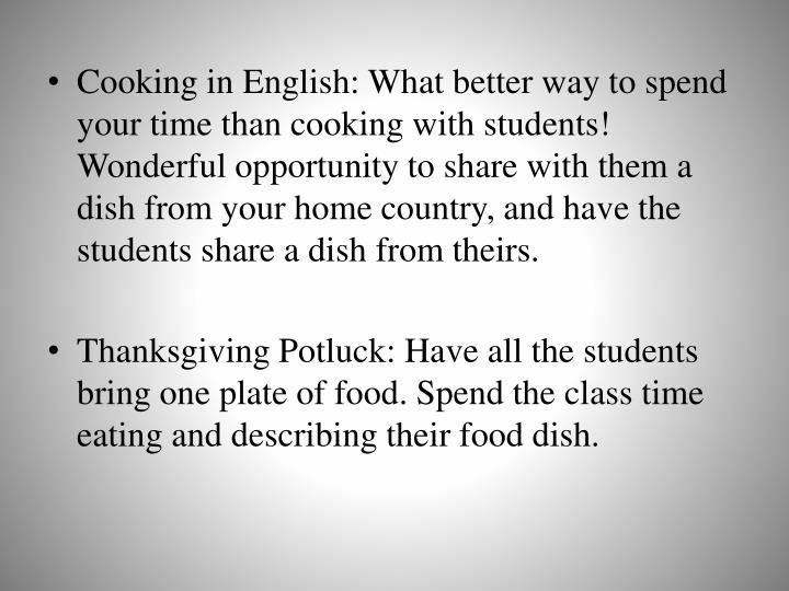 Cooking in English: What better way to spend your time than cooking with students! Wonderful opportunity to share with them a dish from your home country, and have the students share a dish from theirs.