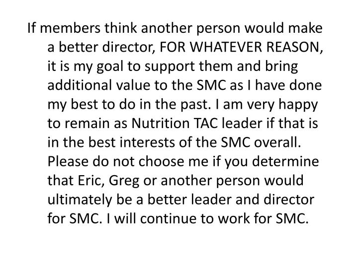 If members think another person would make a better director, FOR WHATEVER REASON, it is my goal to support them and bring additional value to the SMC as I have done my best to do in the past. I am very happy to remain as Nutrition TAC leader if that is in the best interests of the SMC overall. Please do not choose me if you determine that Eric, Greg or another person would ultimately be a better leader and director for SMC. I will continue to work for SMC.