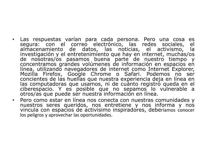 Las respuestas varían para cada persona. Pero una cosa es segura: con el correo electrónico, las redes sociales, el almacenamiento de datos, las noticias, el activismo, la investigación y el entretenimiento que hay en internet, muchas/os de nosotras/os pasamos buena parte de nuestro tiempo y concentramos grandes volúmenes de información en espacios en línea, utilizando navegadores de internet como Internet Explorer, Mozilla Firefox, Google Chrome o Safari. Podemos no ser
