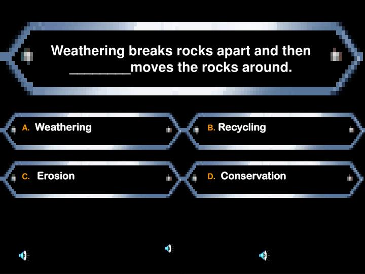 Weathering breaks rocks apart and then ________moves the rocks around.