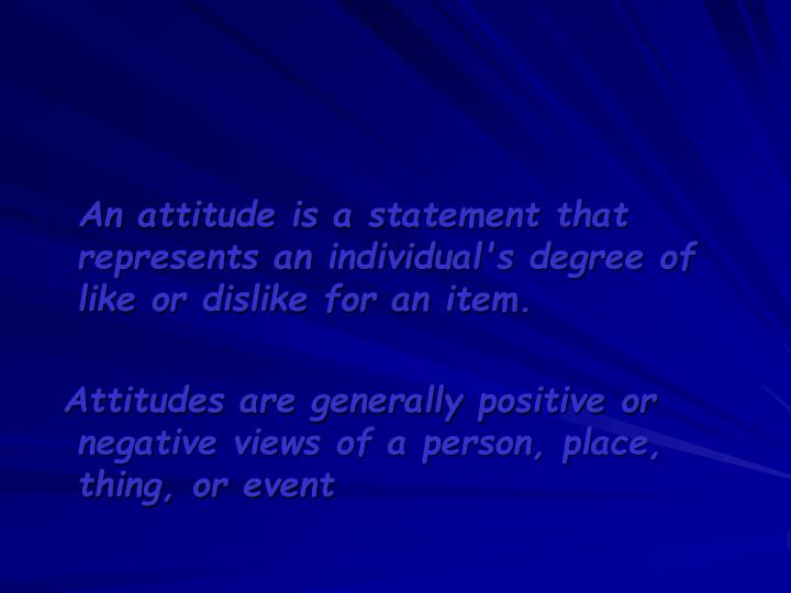 An attitude is a statement that represents an individual's degree of like or dislike for an item.