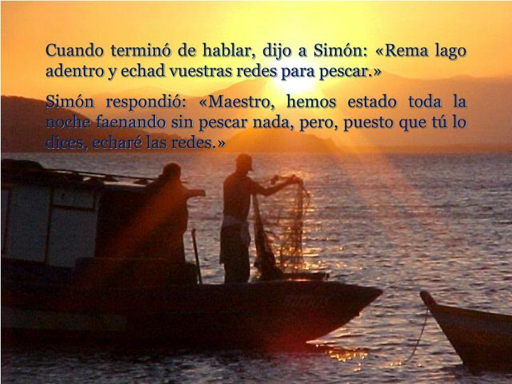 Cuando terminó de hablar, dijo a Simón: «Rema lago adentro y echad vuestras redes para pescar.»