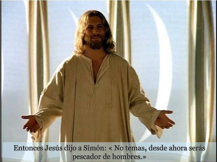 Entonces Jesús dijo a Simón: « No temas