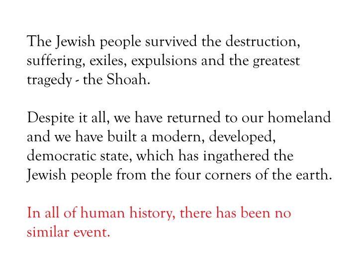 The Jewish people survived the destruction, suffering, exiles, expulsions and the greatest tragedy - the Shoah.