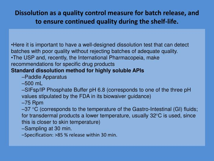 Dissolution as a quality control measure for batch release, and to ensure continued quality during the shelf-life.