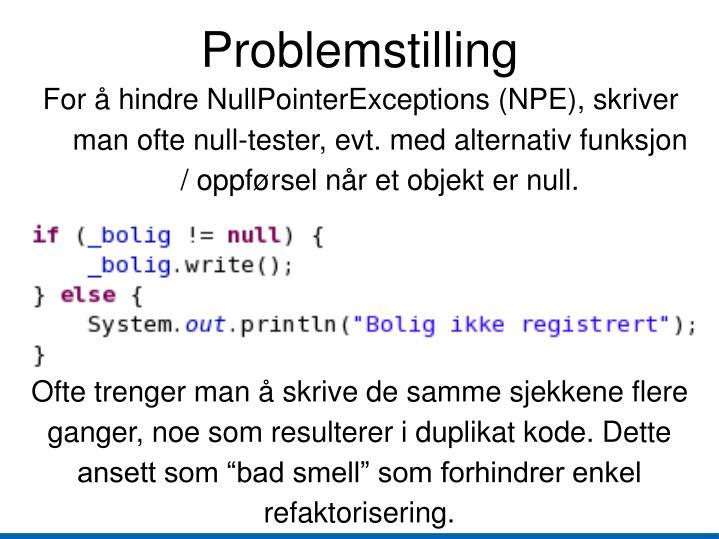 For å hindre NullPointerExceptions (NPE), skriver man ofte null-tester, evt. med alternativ funksjon / oppførsel når et objekt er null.