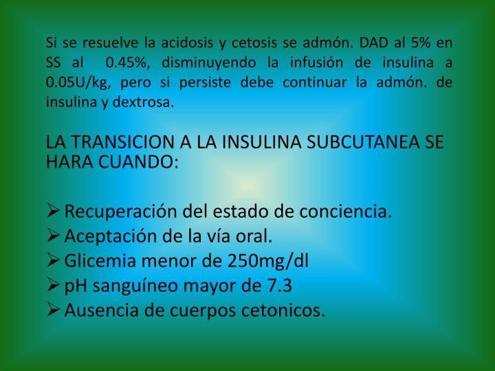 Si se resuelve la acidosis y cetosis se admón. DAD al 5% en SS al  0.45%, disminuyendo la infusión de insulina a 0.05U/kg, pero si persiste debe continuar la admón. de insulina y dextrosa.