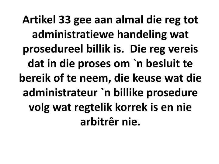 Artikel 33 gee aan almal die reg tot administratiewe handeling wat prosedureel billik is.  Die reg vereis dat in die proses om `n besluit te bereik of te neem, die keuse wat die administrateur `n billike prosedure volg wat regtelik korrek is en nie arbitrêr nie.