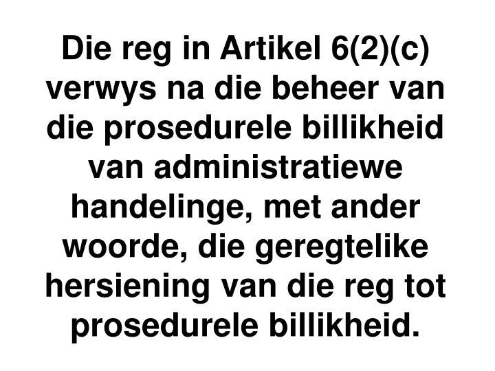 Die reg in Artikel 6(2)(c) verwys na die beheer van die prosedurele billikheid van administratiewe handelinge, met ander woorde, die geregtelike hersiening van die reg tot prosedurele billikheid.