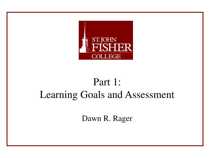 Part 1 learning goals and assessment dawn r rager