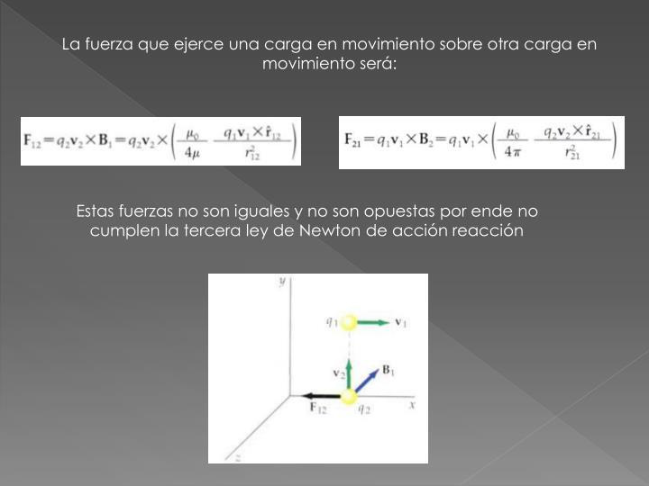 La fuerza que ejerce una carga en movimiento sobre otra carga en movimiento será: