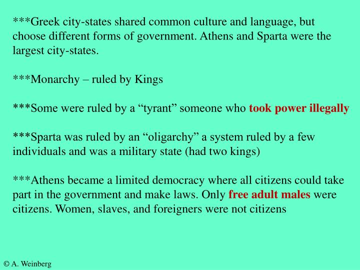 ***Greek city-states shared common culture and language, but choose different forms of government. Athens and Sparta were the largest city-states.