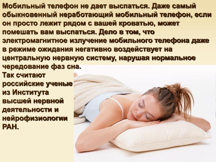 Мобильный телефон не дает выспаться. Даже самый обыкновенный неработающий мобильный телефон, если он просто лежит рядом с вашей кроватью, может помешать вам выспаться. Дело в том, что электромагнитное излучение мобильного телефона даже в режиме ожидания негативно воздействует на центральную нервную систему, нарушая нормальное чередование фаз сна.