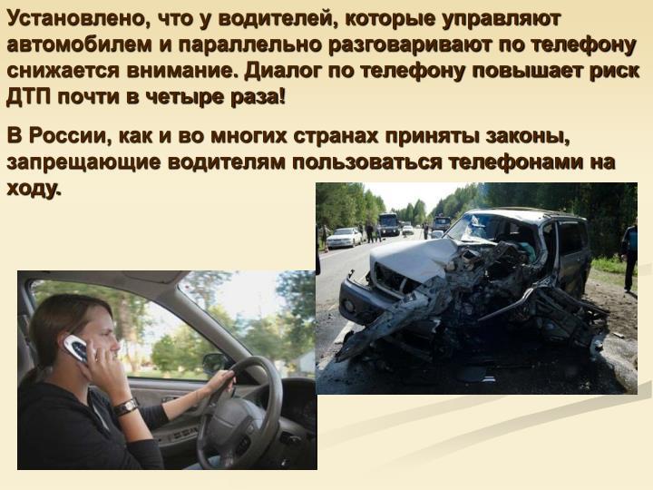 Установлено, что у водителей, которые управляют автомобилем и параллельно разговаривают по телефону снижается внимание. Диалог по телефону повышает риск ДТП почти в четыре раза!