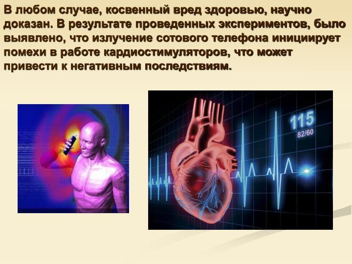 В любом случае, косвенный вред здоровью, научно доказан. В результате проведенных экспериментов, было выявлено, что излучение сотового телефона инициирует помехи в работе кардиостимуляторов, что может привести к негативным последствиям.
