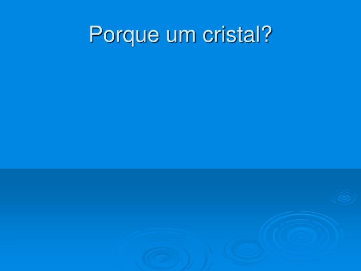 Porque um cristal?