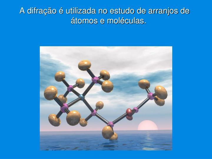 A difração é utilizada no estudo de arranjos de átomos e moléculas