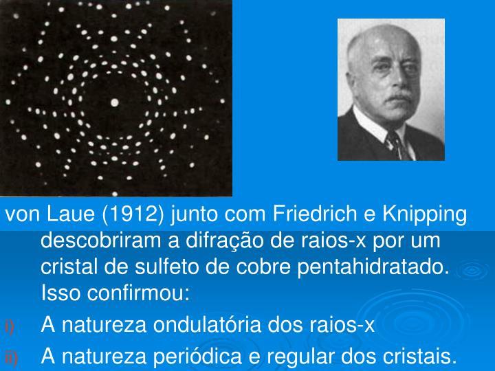 von Laue (1912) junto com Friedrich e Knipping descobriram a difração de raios-x por um cristal de sulfeto de cobre pentahidratado. Isso confirmou: