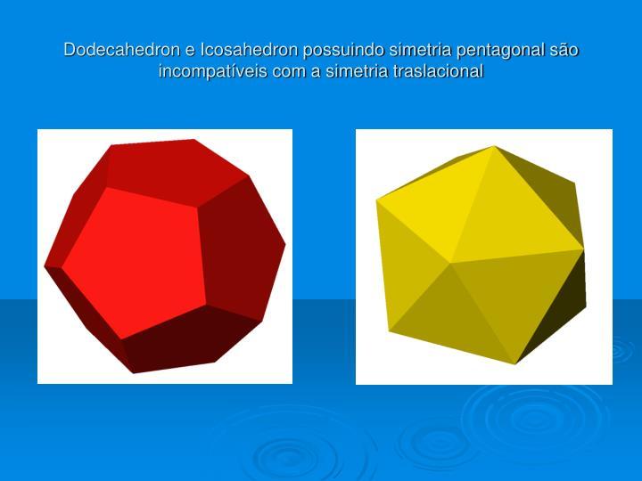 Dodecahedron e Icosahedron possuindo simetria pentagonal são incompatíveis com a simetria traslacional