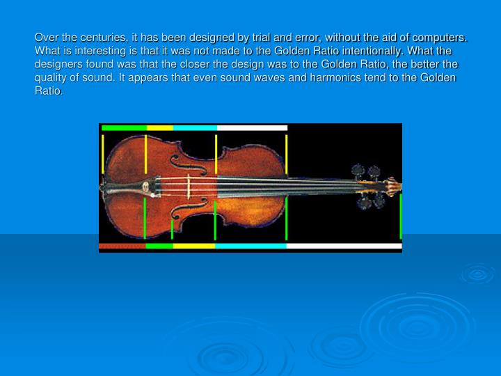 Over the centuries, it has been designed by trial and error, without the aid of computers. What is interesting is that it was not made to the Golden Ratio intentionally. What the designers found was that the closer the design was to the Golden Ratio, the better the quality of sound. It appears that even sound waves and harmonics tend to the Golden Ratio