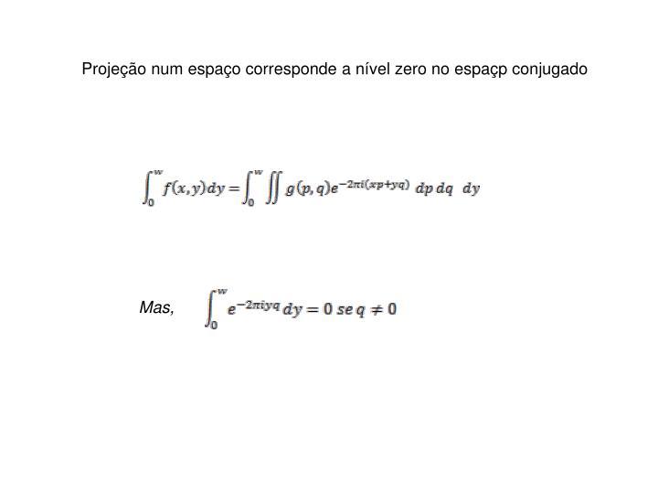 Projeção num espaço corresponde a nível zero no espaçp conjugado