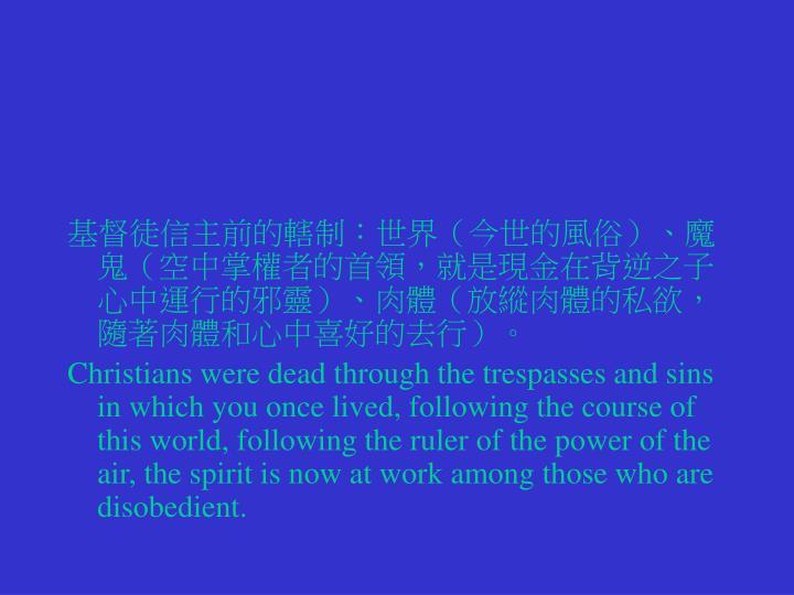 基督徒信主前的轄制:世界(今世的風俗)、魔鬼(空中掌權者的首領,就是現金在背逆之子心中運行的邪靈)、肉體(放縱肉體的私欲,隨著肉體和心中喜好的去行)。