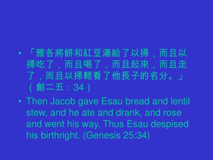 「雅各將餅和紅豆湯給了以掃,而且以掃吃了,而且喝了,而且起來,而且走了,而且以掃輕看了他長子的名分。」(創二五: